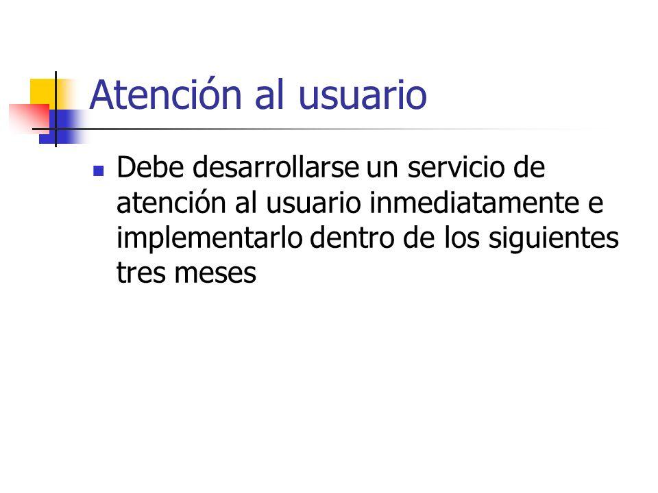 Atención al usuarioDebe desarrollarse un servicio de atención al usuario inmediatamente e implementarlo dentro de los siguientes tres meses.