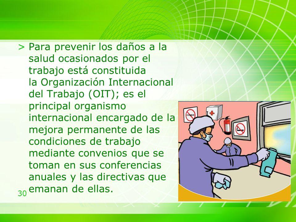 Para prevenir los daños a la salud ocasionados por el trabajo está constituida la Organización Internacional del Trabajo (OIT); es el principal organismo internacional encargado de la mejora permanente de las condiciones de trabajo mediante convenios que se toman en sus conferencias anuales y las directivas que emanan de ellas.