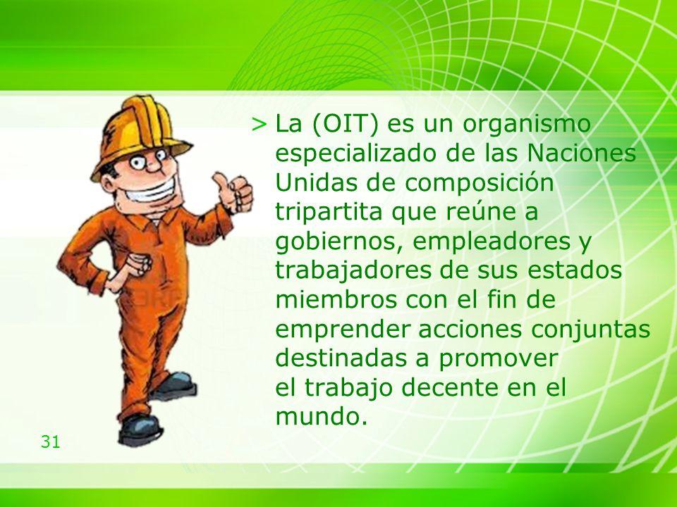 La (OIT) es un organismo especializado de las Naciones Unidas de composición tripartita que reúne a gobiernos, empleadores y trabajadores de sus estados miembros con el fin de emprender acciones conjuntas destinadas a promover el trabajo decente en el mundo.