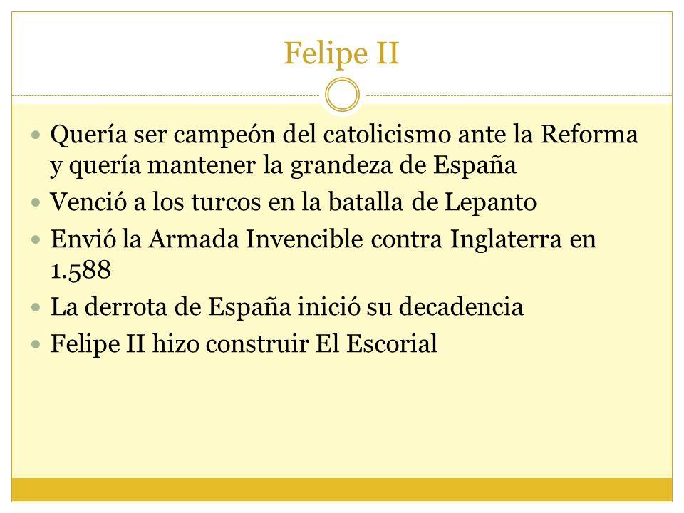Felipe II Quería ser campeón del catolicismo ante la Reforma y quería mantener la grandeza de España.