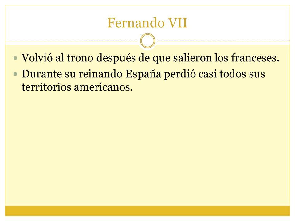 Fernando VII Volvió al trono después de que salieron los franceses.