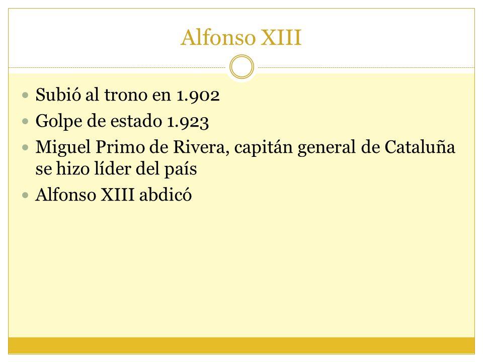 Alfonso XIII Subió al trono en 1.902 Golpe de estado 1.923
