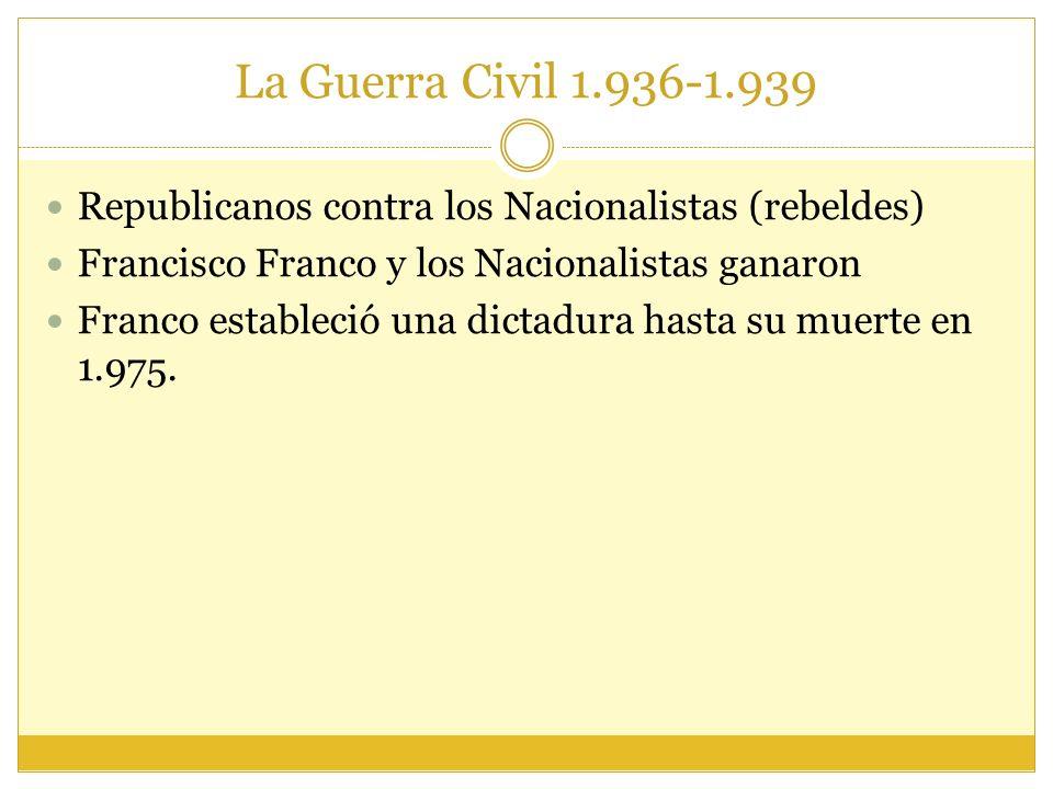La Guerra Civil 1.936-1.939 Republicanos contra los Nacionalistas (rebeldes) Francisco Franco y los Nacionalistas ganaron.