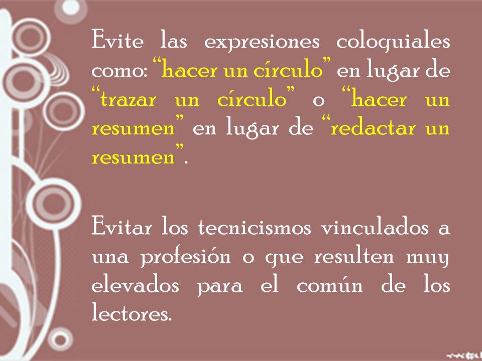 Evite las expresiones coloquiales como: hacer un círculo en lugar de trazar un círculo o hacer un resumen en lugar de redactar un resumen .