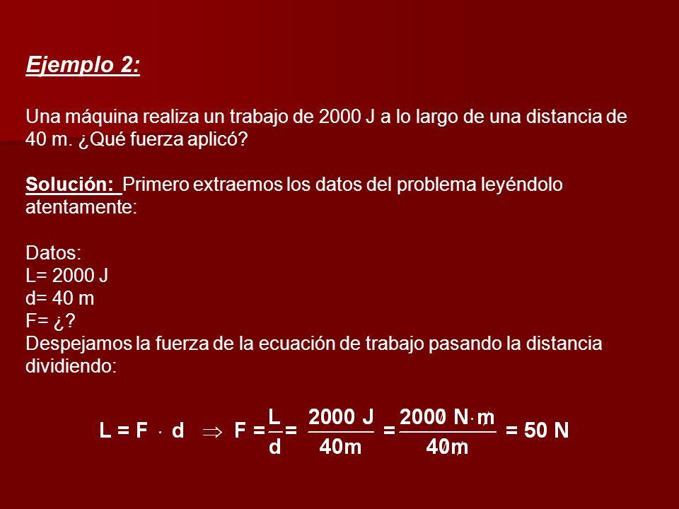 Ejemplo 2: Una máquina realiza un trabajo de 2000 J a lo largo de una distancia de 40 m. ¿Qué fuerza aplicó