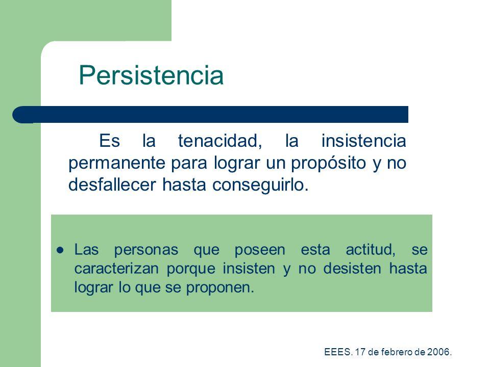 Persistencia Es la tenacidad, la insistencia permanente para lograr un propósito y no desfallecer hasta conseguirlo.