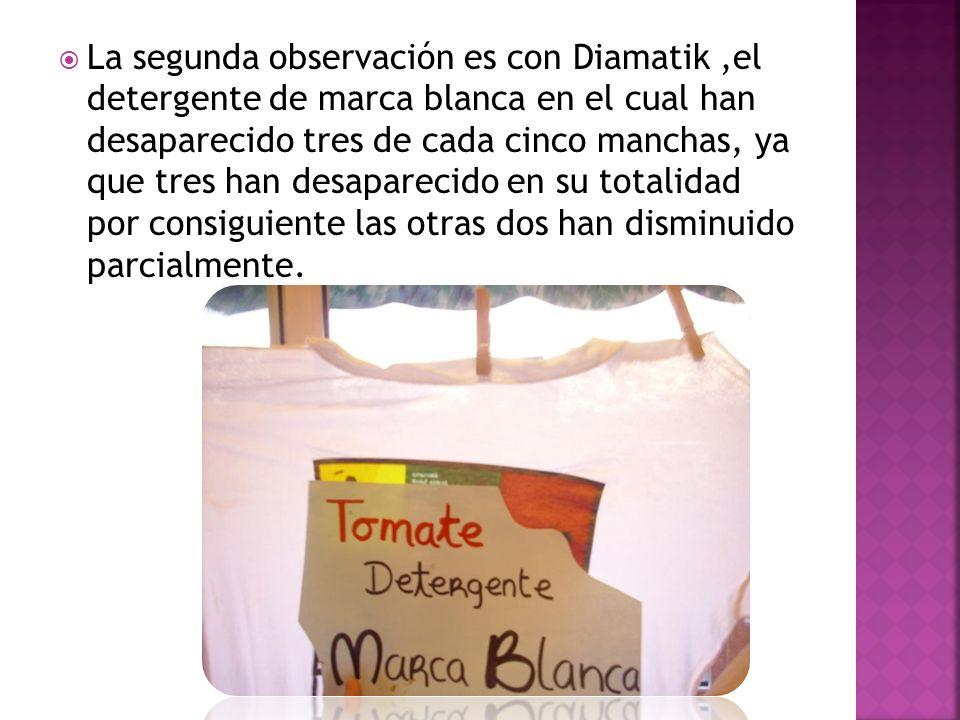 La segunda observación es con Diamatik ,el detergente de marca blanca en el cual han desaparecido tres de cada cinco manchas, ya que tres han desaparecido en su totalidad por consiguiente las otras dos han disminuido parcialmente.