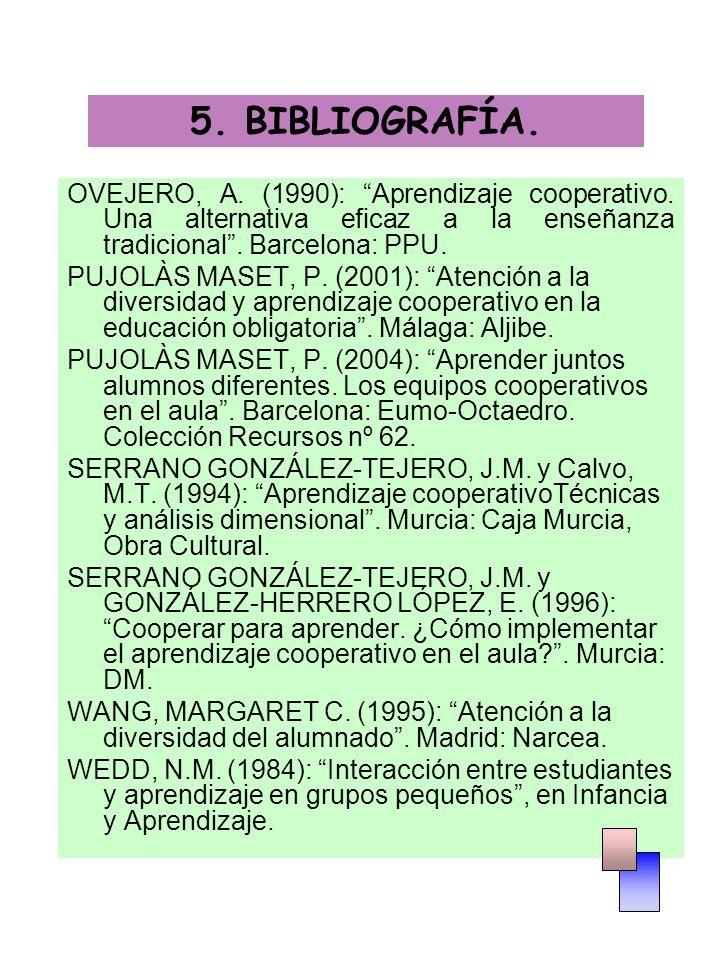 5. BIBLIOGRAFÍA. OVEJERO, A. (1990): Aprendizaje cooperativo. Una alternativa eficaz a la enseñanza tradicional . Barcelona: PPU.