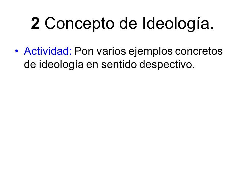2 Concepto de Ideología.Actividad: Pon varios ejemplos concretos de ideología en sentido despectivo.