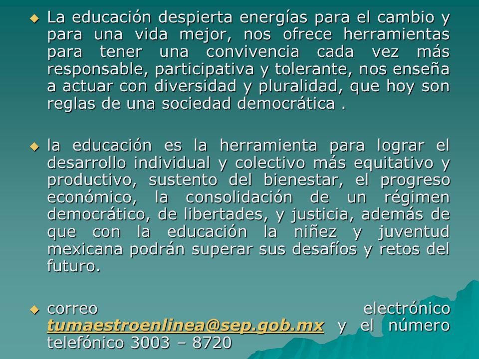 La educación despierta energías para el cambio y para una vida mejor, nos ofrece herramientas para tener una convivencia cada vez más responsable, participativa y tolerante, nos enseña a actuar con diversidad y pluralidad, que hoy son reglas de una sociedad democrática .