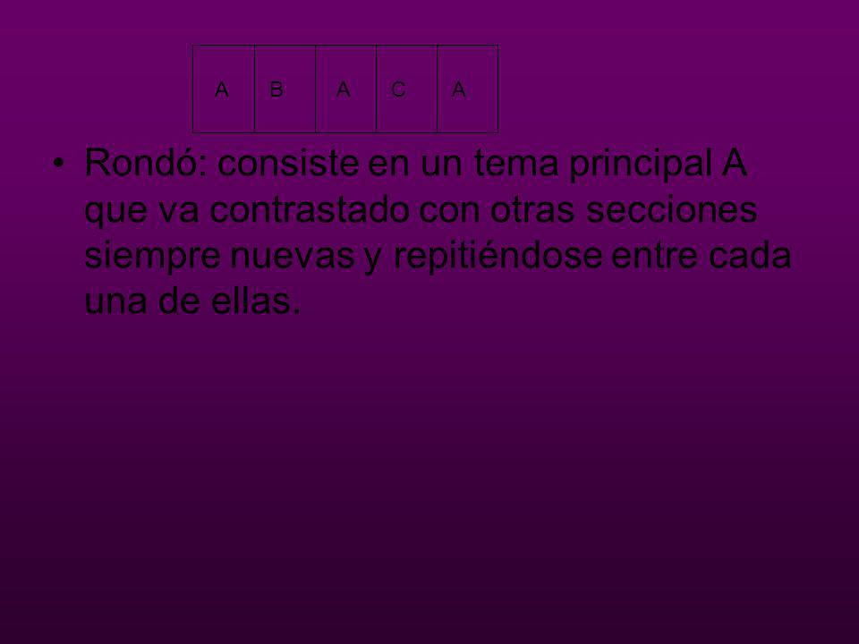 Rondó: consiste en un tema principal A que va contrastado con otras secciones siempre nuevas y repitiéndose entre cada una de ellas.