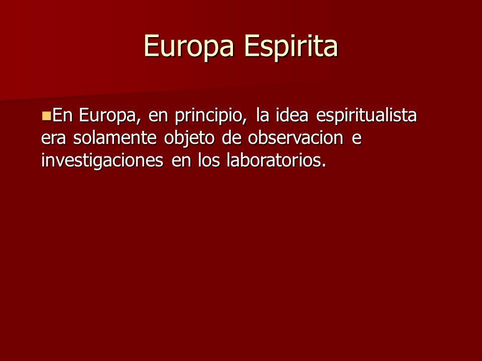 Europa Espirita En Europa, en principio, la idea espiritualista era solamente objeto de observacion e investigaciones en los laboratorios.