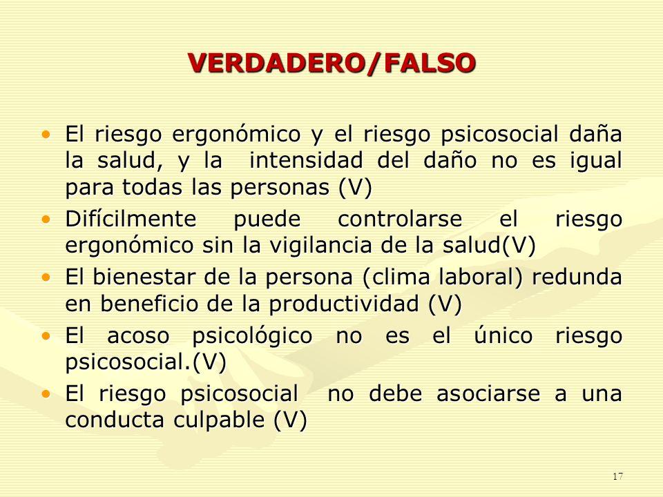 VERDADERO/FALSOEl riesgo ergonómico y el riesgo psicosocial daña la salud, y la intensidad del daño no es igual para todas las personas (V)