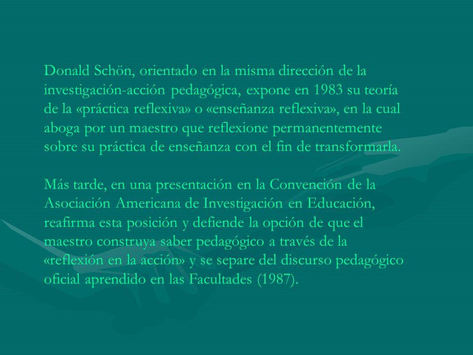 Donald Schön, orientado en la misma dirección de la investigación-acción pedagógica, expone en 1983 su teoría de la «práctica reflexiva» o «enseñanza reflexiva», en la cual aboga por un maestro que reflexione permanentemente sobre su práctica de enseñanza con el fin de transformarla.