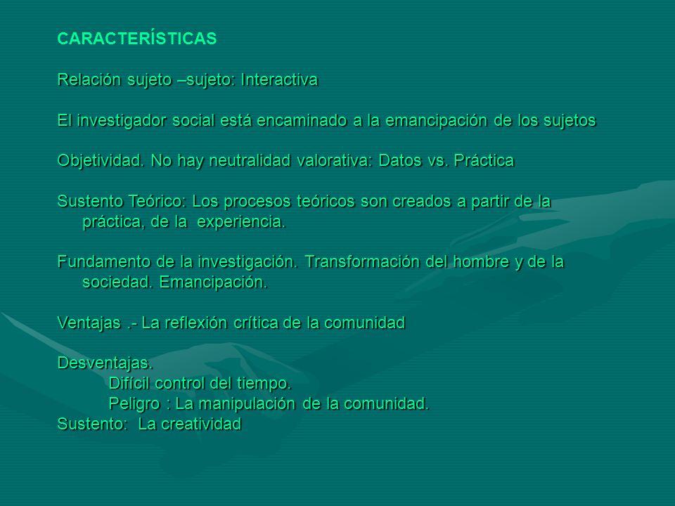 CARACTERÍSTICAS Relación sujeto –sujeto: Interactiva. El investigador social está encaminado a la emancipación de los sujetos.