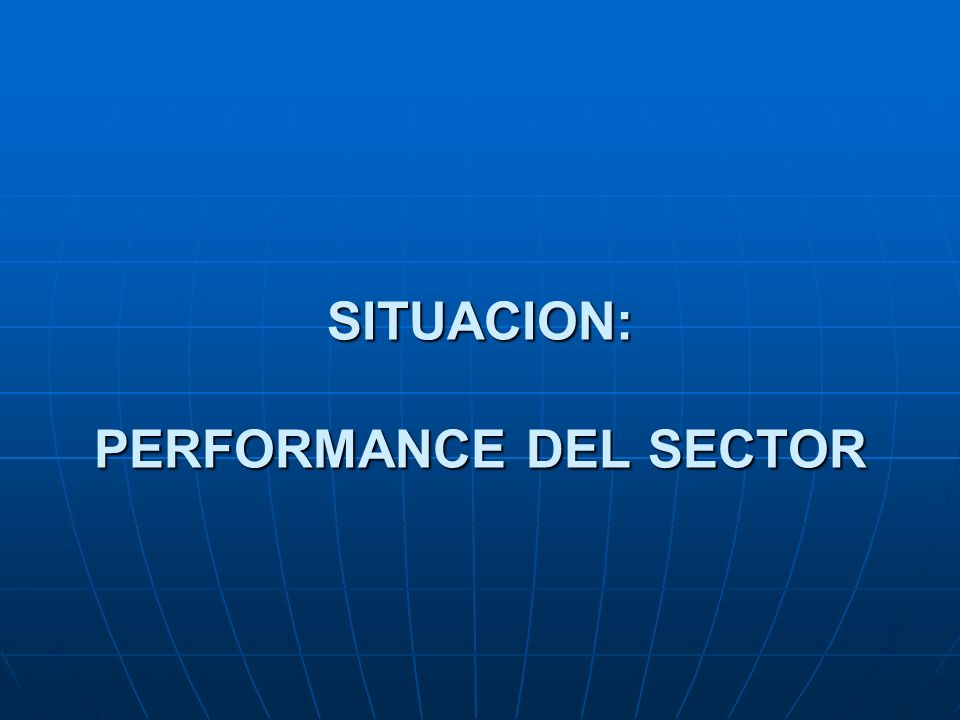 SITUACION: PERFORMANCE DEL SECTOR