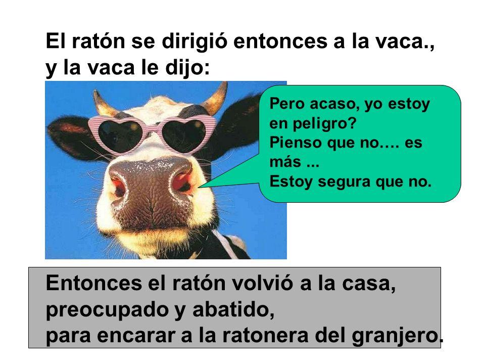 El ratón se dirigió entonces a la vaca., y la vaca le dijo: