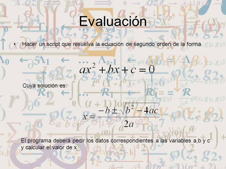 Evaluación Hacer un script que resuelva la ecuación de segundo orden de la forma. Cuya solución es: