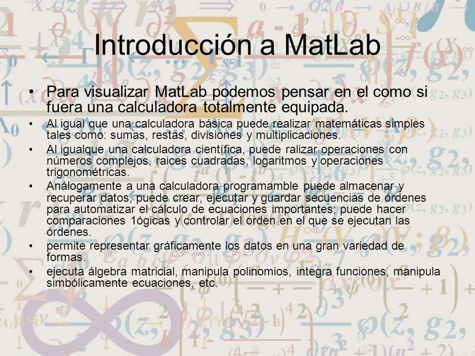 Introducción a MatLab Para visualizar MatLab podemos pensar en el como si fuera una calculadora totalmente equipada.