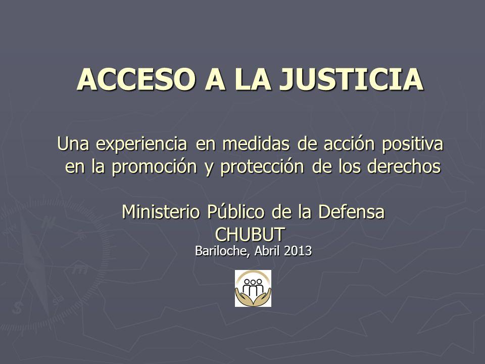 ACCESO A LA JUSTICIA Una experiencia en medidas de acción positiva en la promoción y protección de los derechos Ministerio Público de la Defensa CHUBUT