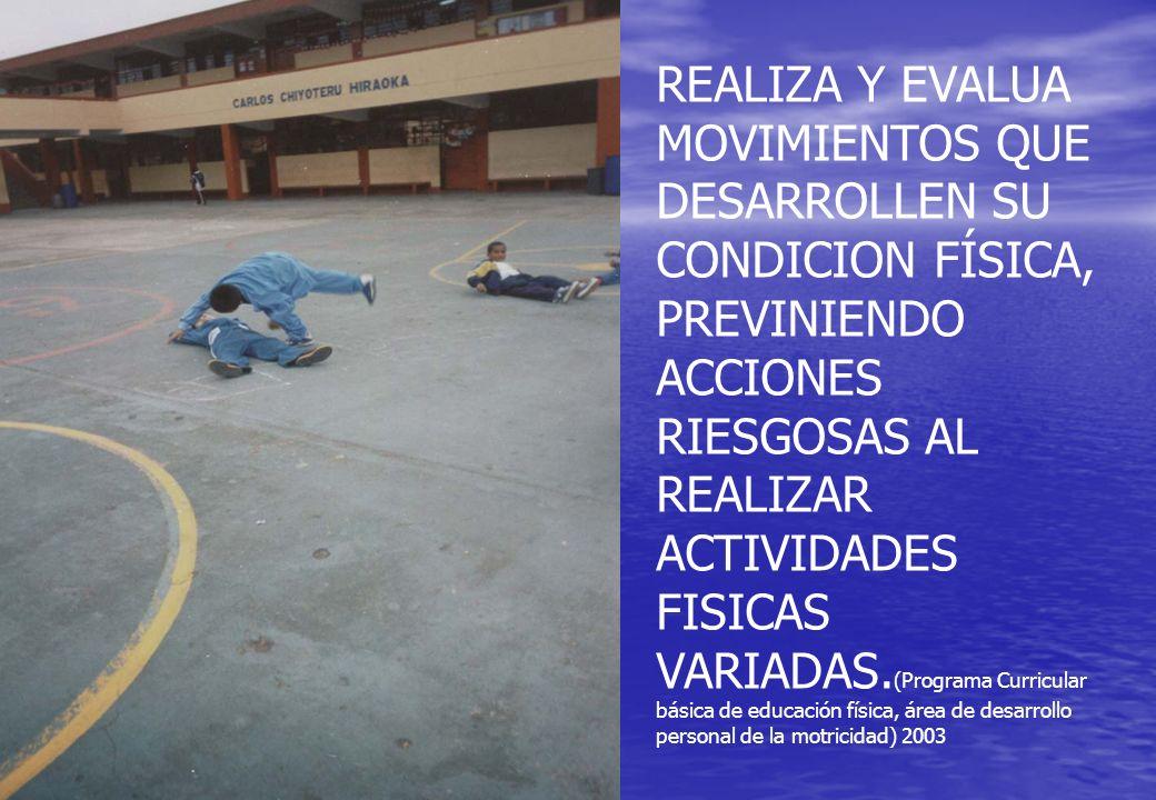 REALIZA Y EVALUA MOVIMIENTOS QUE DESARROLLEN SU CONDICION FÍSICA, PREVINIENDO ACCIONES RIESGOSAS AL REALIZAR ACTIVIDADES FISICAS VARIADAS.(Programa Curricular básica de educación física, área de desarrollo personal de la motricidad) 2003