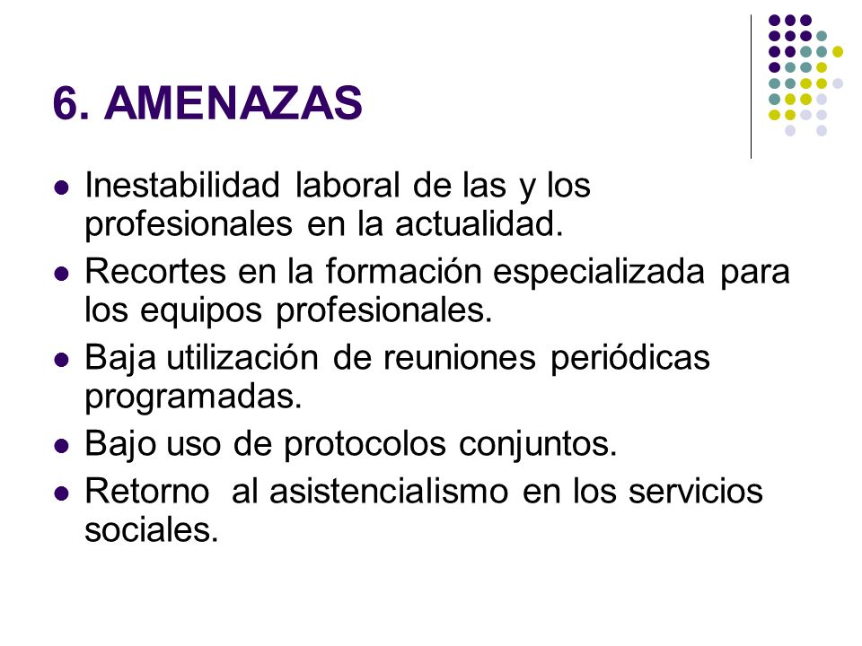 6. AMENAZASInestabilidad laboral de las y los profesionales en la actualidad. Recortes en la formación especializada para los equipos profesionales.