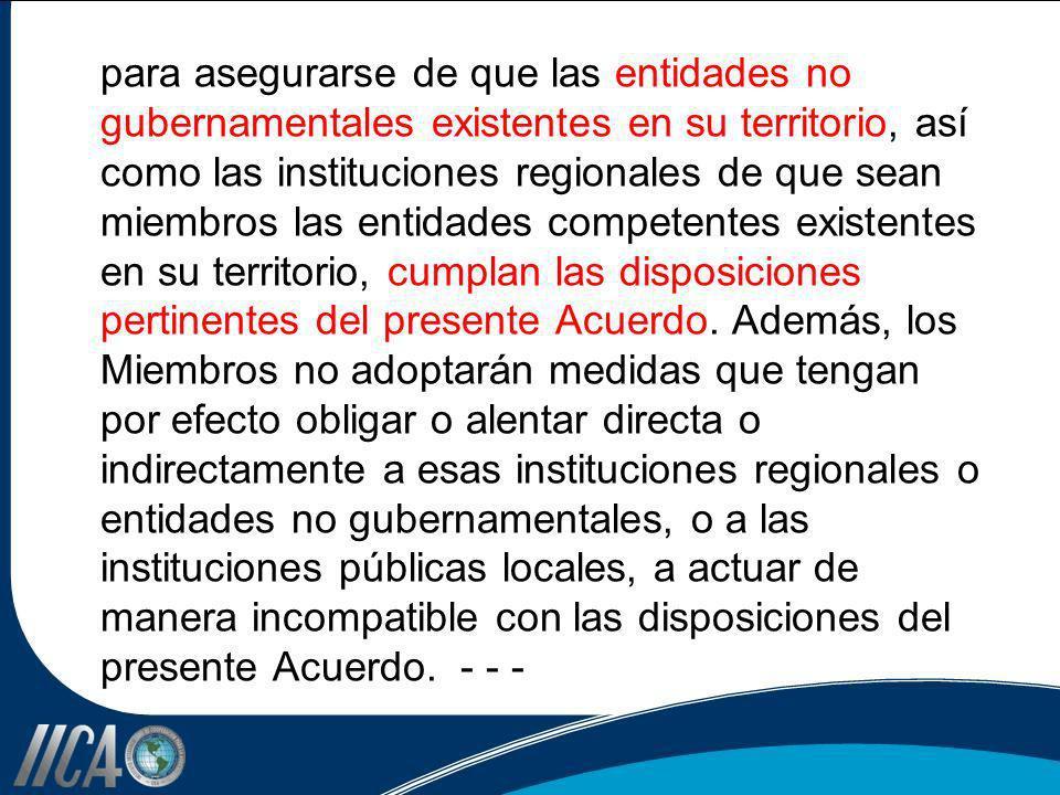 para asegurarse de que las entidades no gubernamentales existentes en su territorio, así como las instituciones regionales de que sean miembros las entidades competentes existentes en su territorio, cumplan las disposiciones pertinentes del presente Acuerdo.