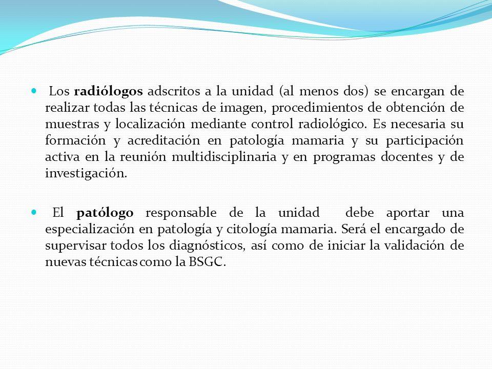 Los radiólogos adscritos a la unidad (al menos dos) se encargan de realizar todas las técnicas de imagen, procedimientos de obtención de muestras y localización mediante control radiológico. Es necesaria su formación y acreditación en patología mamaria y su participación activa en la reunión multidisciplinaria y en programas docentes y de investigación.