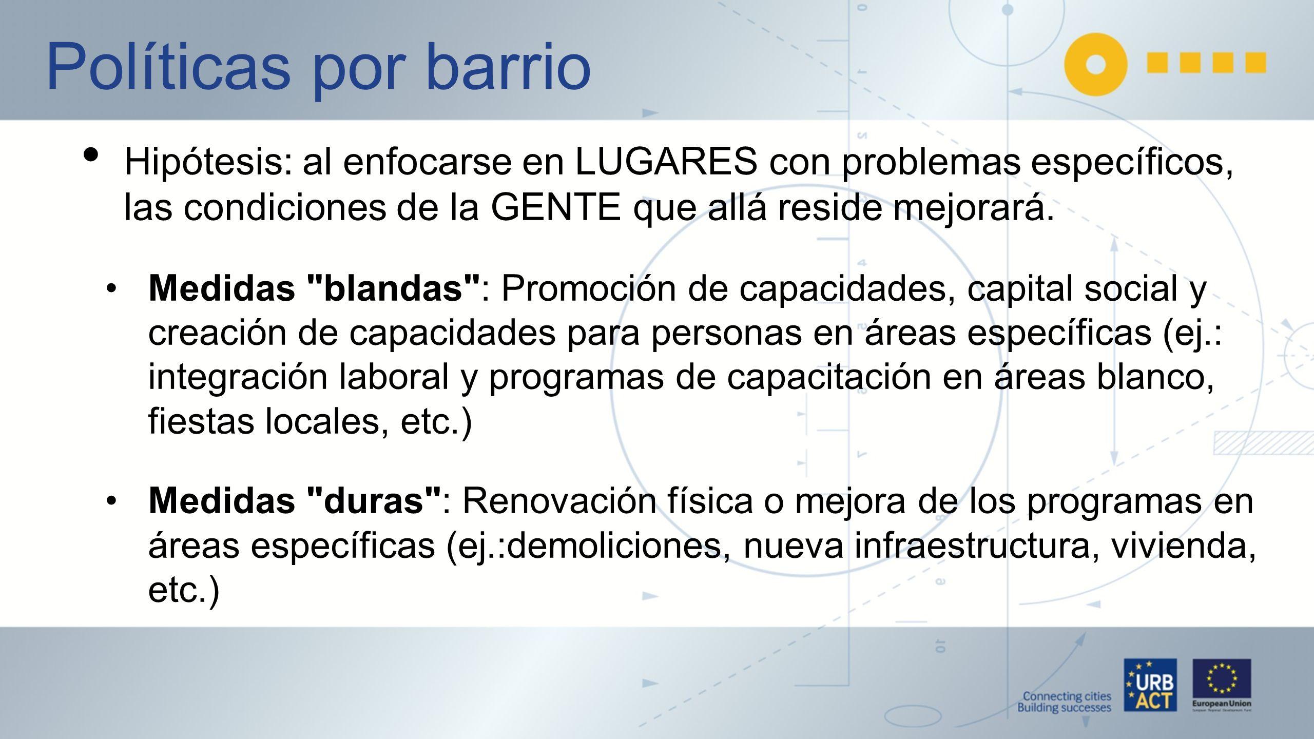 Políticas por barrio Hipótesis: al enfocarse en LUGARES con problemas específicos, las condiciones de la GENTE que allá reside mejorará.