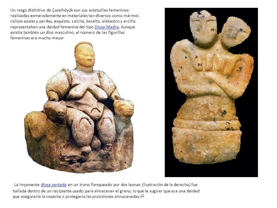 Un rasgo distintivo de Çatalhöyük son sus estatuillas femeninas: realizadas esmeradamente en materiales tan diversos como mármol, calizas azules y pardas, esquisto, calcita, basalto, alabastro y arcilla, representaban una deidad femenina del tipo Diosa Madre. Aunque existía también un dios masculino, el número de las figurillas femeninas era mucho mayor