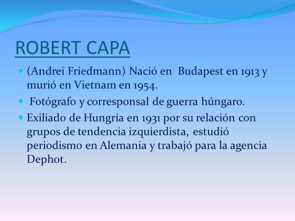 ROBERT CAPA (Andrei Friedmann) Nació en Budapest en 1913 y murió en Vietnam en 1954. Fotógrafo y corresponsal de guerra húngaro.