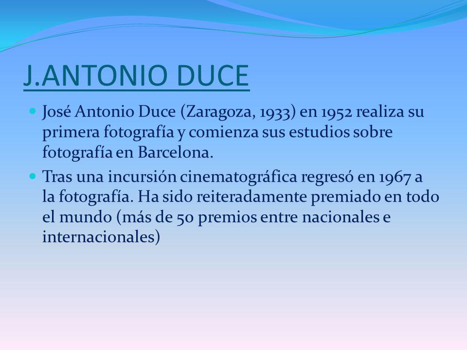 J.ANTONIO DUCE José Antonio Duce (Zaragoza, 1933) en 1952 realiza su primera fotografía y comienza sus estudios sobre fotografía en Barcelona.