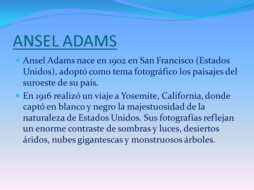 ANSEL ADAMS Ansel Adams nace en 1902 en San Francisco (Estados Unidos), adoptó como tema fotográfico los paisajes del suroeste de su país.