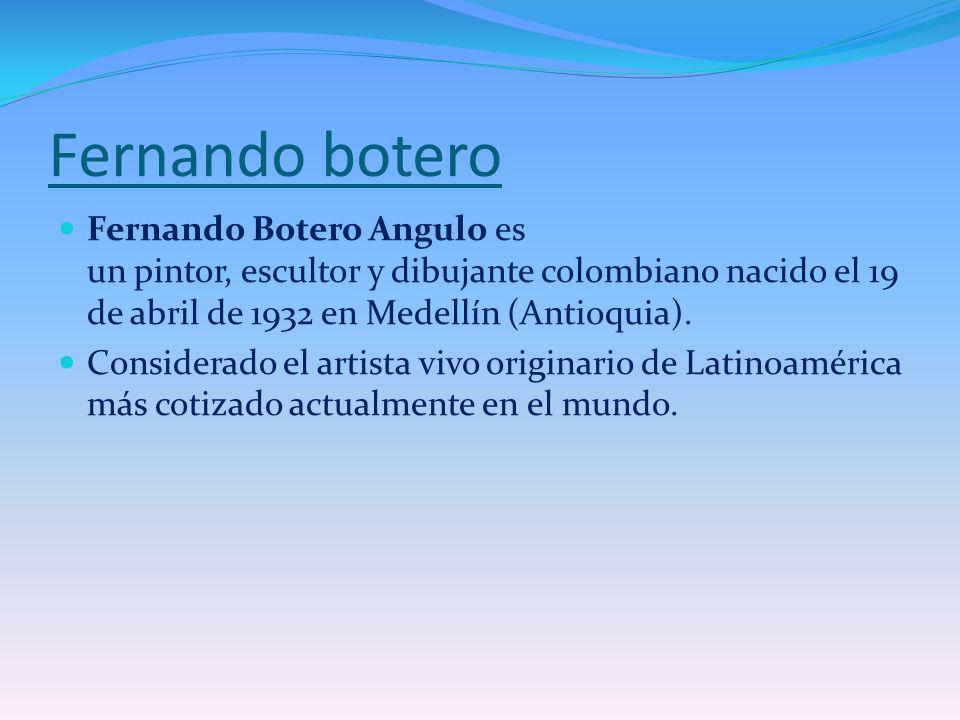 Fernando botero Fernando Botero Angulo es un pintor, escultor y dibujante colombiano nacido el 19 de abril de 1932 en Medellín (Antioquia).