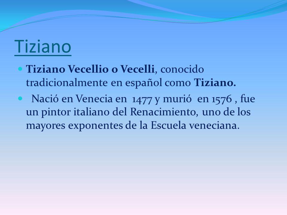 Tiziano Tiziano Vecellio o Vecelli, conocido tradicionalmente en español como Tiziano.