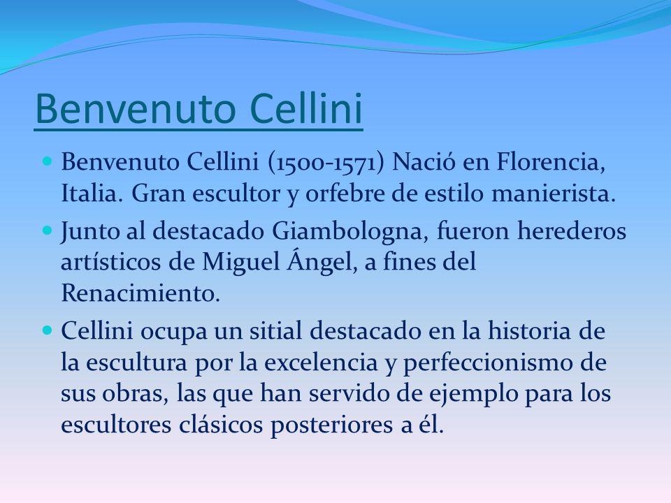 Benvenuto Cellini Benvenuto Cellini (1500-1571) Nació en Florencia, Italia. Gran escultor y orfebre de estilo manierista.