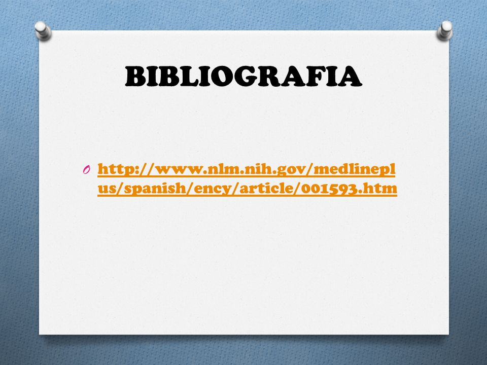 BIBLIOGRAFIA http://www.nlm.nih.gov/medlineplus/spanish/ency/article/001593.htm