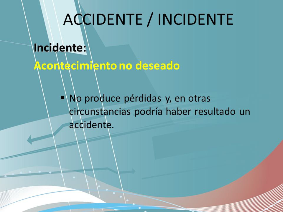 ACCIDENTE / INCIDENTE Incidente: Acontecimiento no deseado