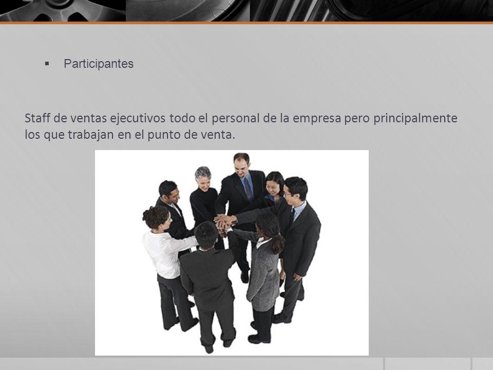 Participantes Staff de ventas ejecutivos todo el personal de la empresa pero principalmente los que trabajan en el punto de venta.