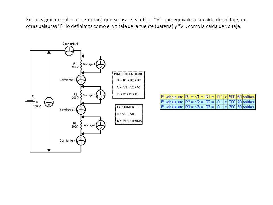 En los siguiente cálculos se notará que se usa el símbolo V que equivale a la caída de voltaje, en otras palabras E lo definimos como el voltaje de la fuente (batería) y V , como la caída de voltaje.