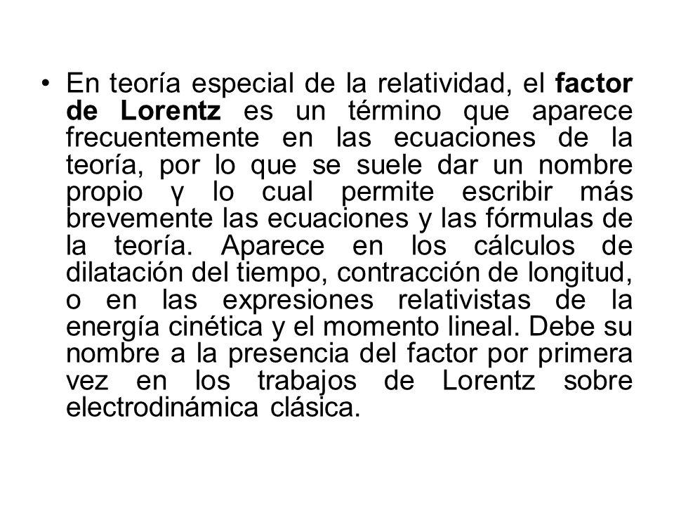 En teoría especial de la relatividad, el factor de Lorentz es un término que aparece frecuentemente en las ecuaciones de la teoría, por lo que se suele dar un nombre propio γ lo cual permite escribir más brevemente las ecuaciones y las fórmulas de la teoría.