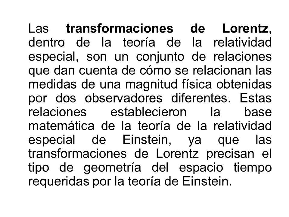 Las transformaciones de Lorentz, dentro de la teoría de la relatividad especial, son un conjunto de relaciones que dan cuenta de cómo se relacionan las medidas de una magnitud física obtenidas por dos observadores diferentes.