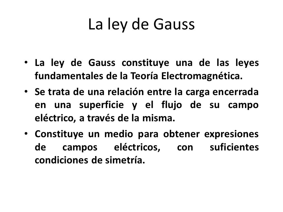 La ley de Gauss La ley de Gauss constituye una de las leyes fundamentales de la Teoría Electromagnética.