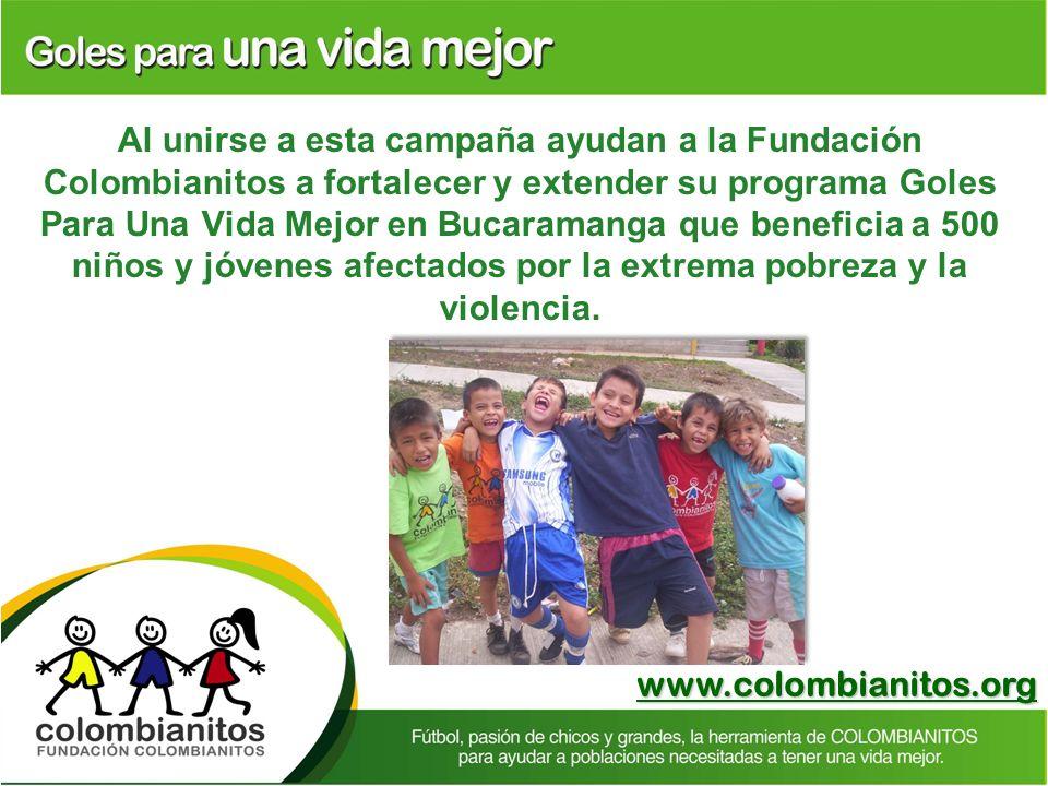 Al unirse a esta campaña ayudan a la Fundación Colombianitos a fortalecer y extender su programa Goles Para Una Vida Mejor en Bucaramanga que beneficia a 500 niños y jóvenes afectados por la extrema pobreza y la violencia.