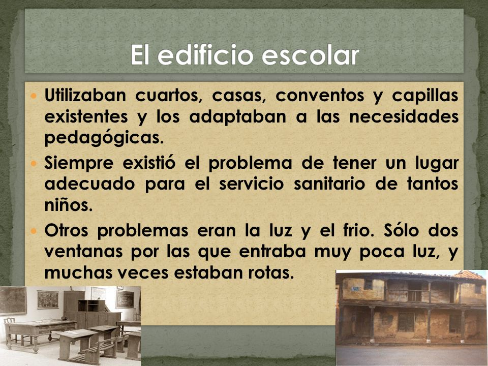 El edificio escolar Utilizaban cuartos, casas, conventos y capillas existentes y los adaptaban a las necesidades pedagógicas.