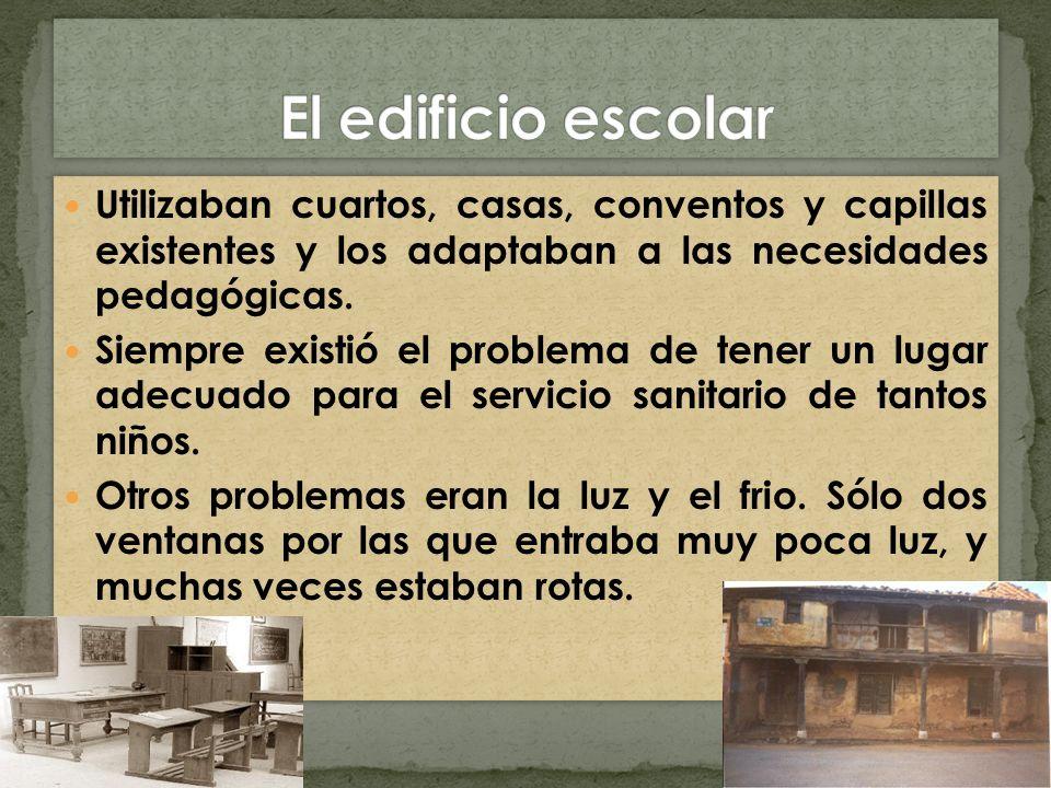 El edificio escolarUtilizaban cuartos, casas, conventos y capillas existentes y los adaptaban a las necesidades pedagógicas.