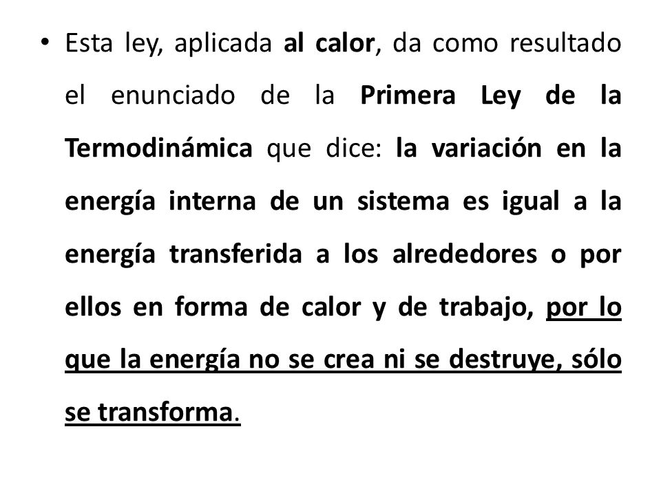 Esta ley, aplicada al calor, da como resultado el enunciado de la Primera Ley de la Termodinámica que dice: la variación en la energía interna de un sistema es igual a la energía transferida a los alrededores o por ellos en forma de calor y de trabajo, por lo que la energía no se crea ni se destruye, sólo se transforma.