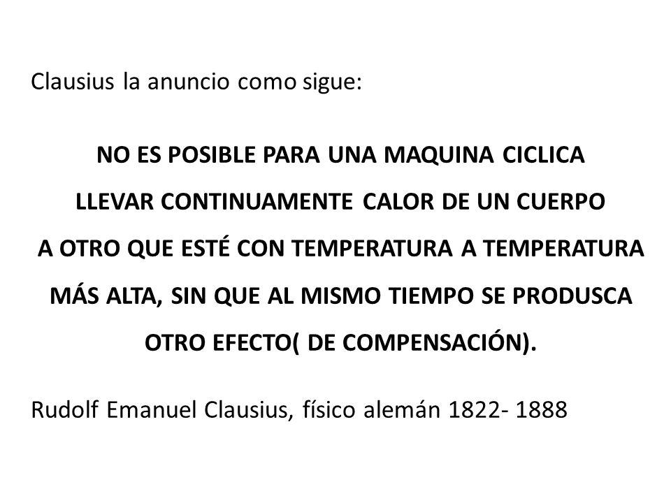 Clausius la anuncio como sigue: NO ES POSIBLE PARA UNA MAQUINA CICLICA