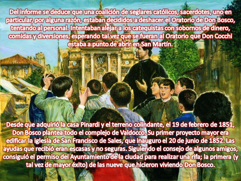 Del informe se deduce que una coalición de seglares católicos, sacerdotes, uno en particular, por alguna razón, estaban decididos a deshacer el Oratorio de Don Bosco, tentando al personal. Intentaban alejar a los catequistas con sobornos de dinero, comidas y diversiones, esperando tal vez que se fueran al Oratorio que Don Cocchi estaba a punto de abrir en San Martín.