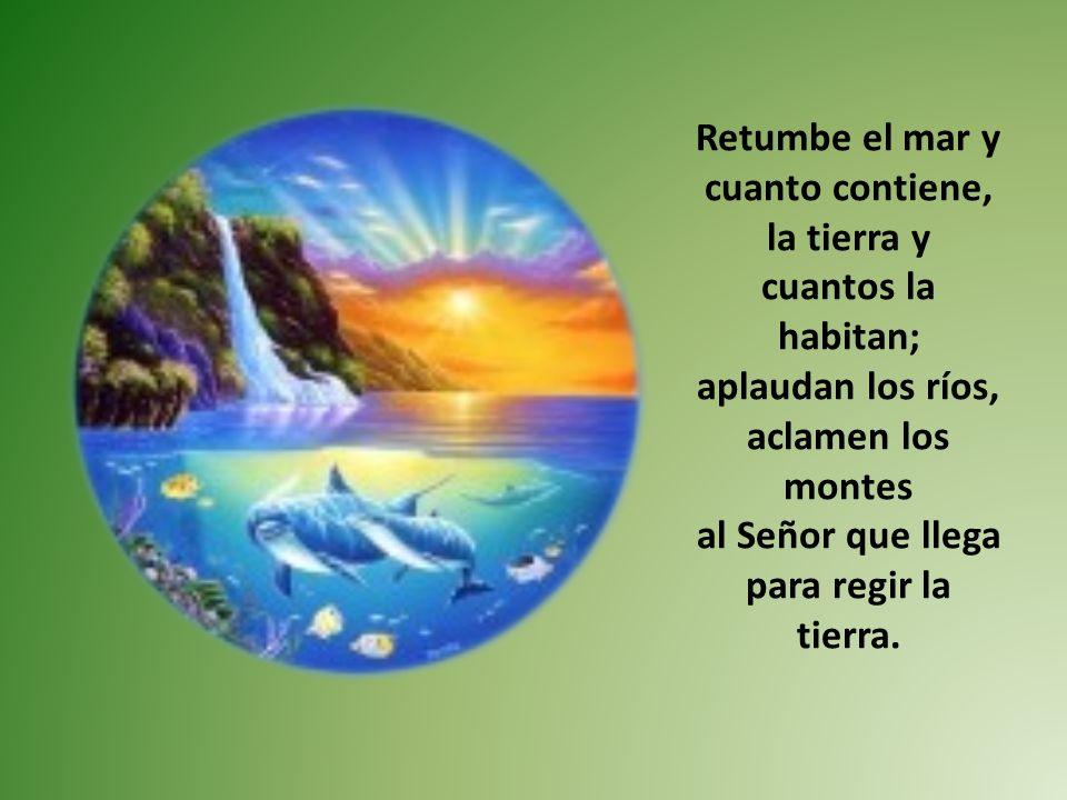 Retumbe el mar y cuanto contiene, la tierra y cuantos la habitan;